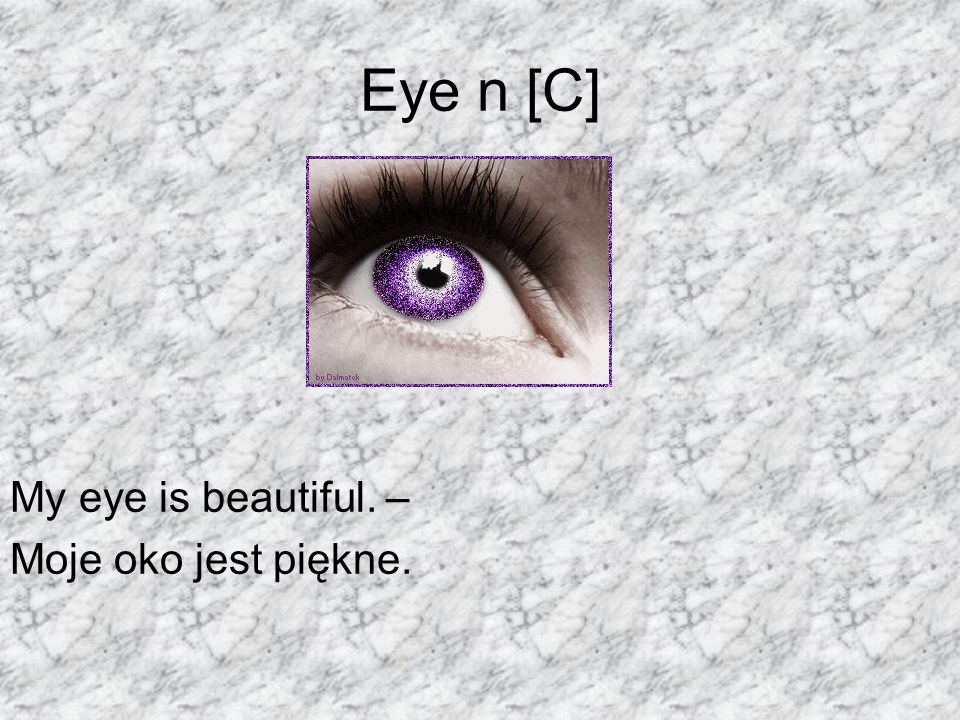 Eye n [C] My eye is beautiful. – Moje oko jest piękne.